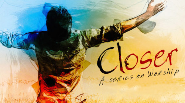 Closer: A Series On Worship